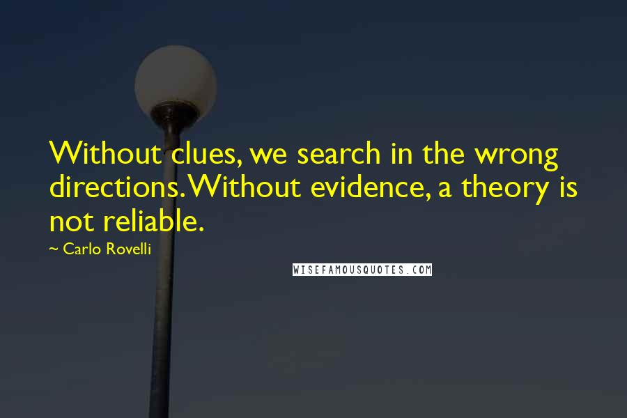 Carlo Rovelli quotes: Without clues, we search in the wrong directions. Without evidence, a theory is not reliable.