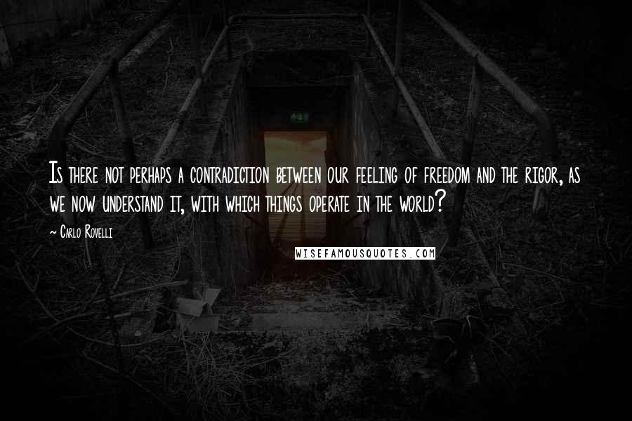 Carlo Rovelli quotes: Is there not perhaps a contradiction between our feeling of freedom and the rigor, as we now understand it, with which things operate in the world?