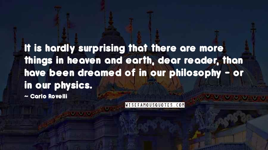 Carlo Rovelli quotes: It is hardly surprising that there are more things in heaven and earth, dear reader, than have been dreamed of in our philosophy - or in our physics.