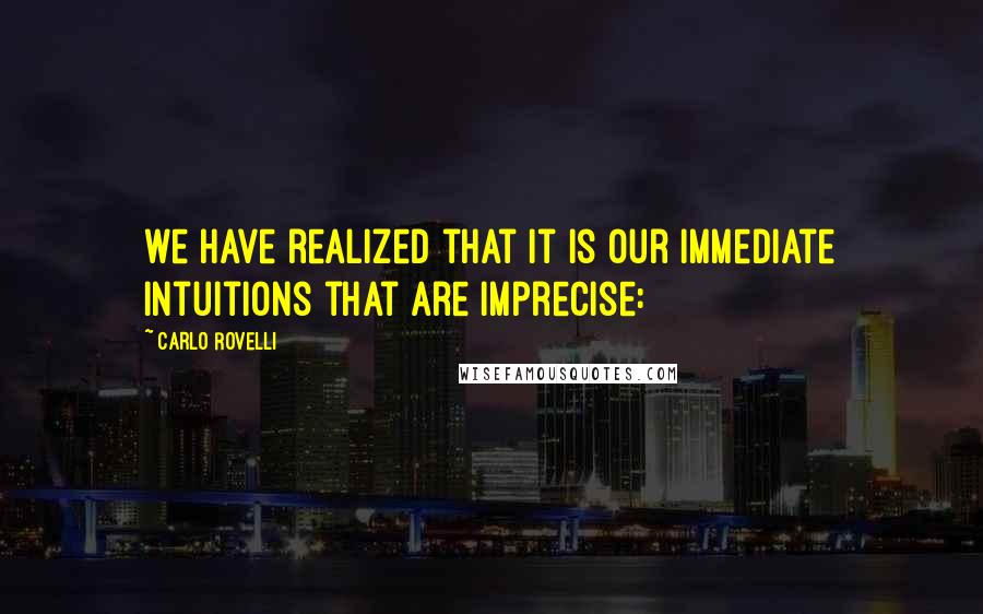 Carlo Rovelli quotes: we have realized that it is our immediate intuitions that are imprecise: