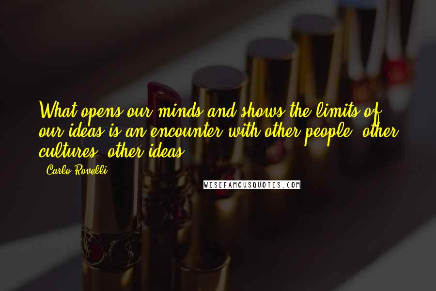 Carlo Rovelli quotes: What opens our minds and shows the limits of our ideas is an encounter with other people, other cultures, other ideas.