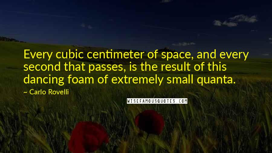 Carlo Rovelli quotes: Every cubic centimeter of space, and every second that passes, is the result of this dancing foam of extremely small quanta.