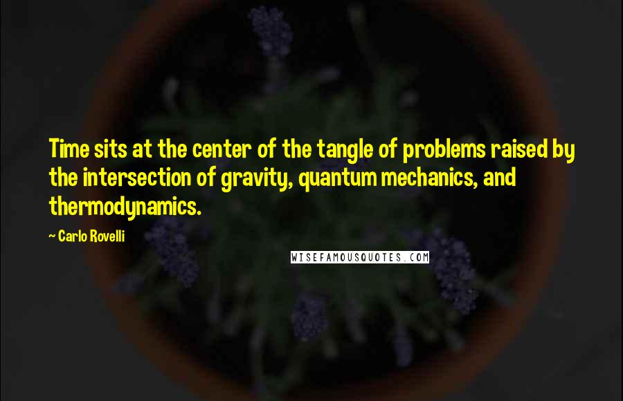 Carlo Rovelli quotes: Time sits at the center of the tangle of problems raised by the intersection of gravity, quantum mechanics, and thermodynamics.