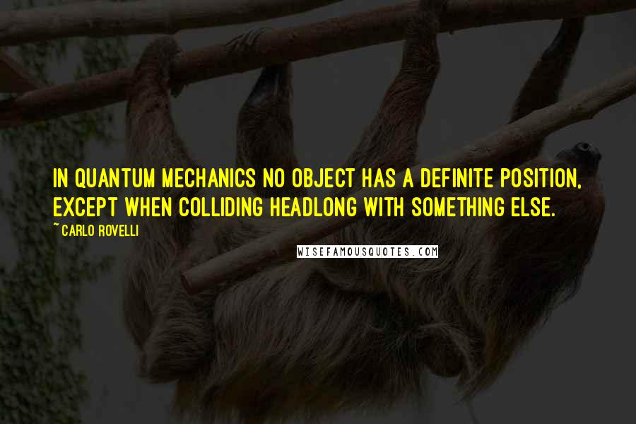 Carlo Rovelli quotes: In quantum mechanics no object has a definite position, except when colliding headlong with something else.