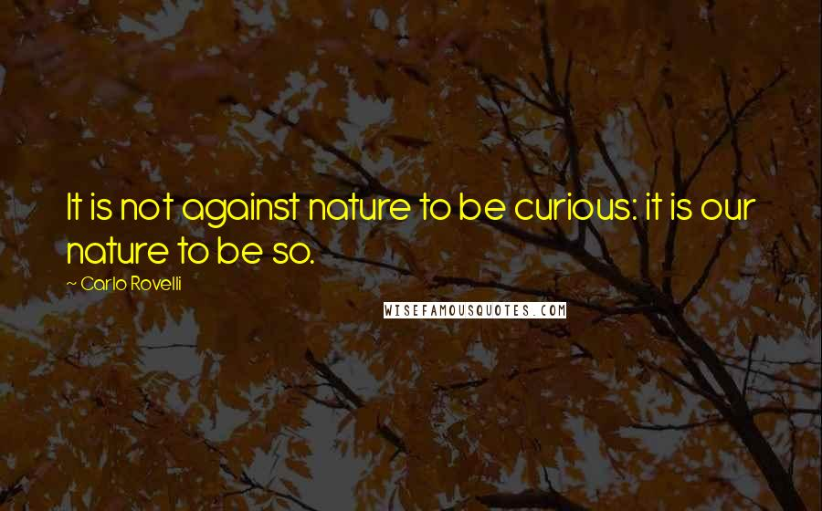 Carlo Rovelli quotes: It is not against nature to be curious: it is our nature to be so.