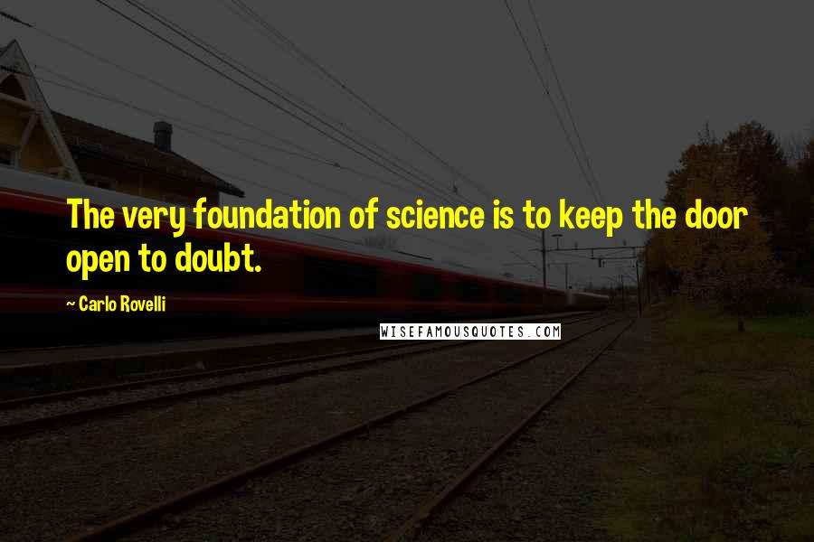 Carlo Rovelli quotes: The very foundation of science is to keep the door open to doubt.