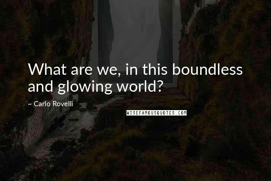 Carlo Rovelli quotes: What are we, in this boundless and glowing world?