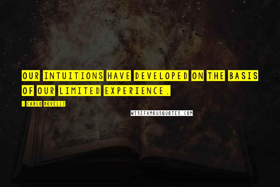 Carlo Rovelli quotes: Our intuitions have developed on the basis of our limited experience.