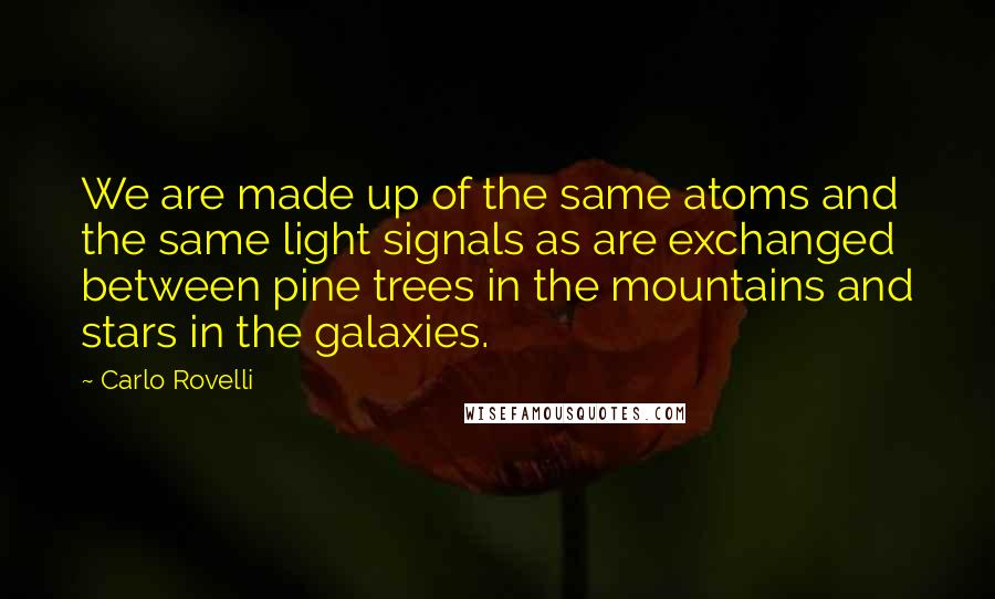 Carlo Rovelli quotes: We are made up of the same atoms and the same light signals as are exchanged between pine trees in the mountains and stars in the galaxies.