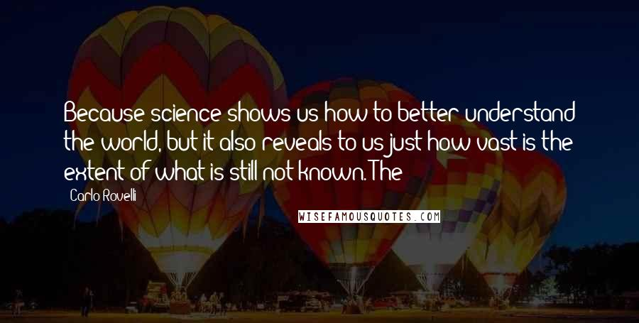 Carlo Rovelli quotes: Because science shows us how to better understand the world, but it also reveals to us just how vast is the extent of what is still not known. The