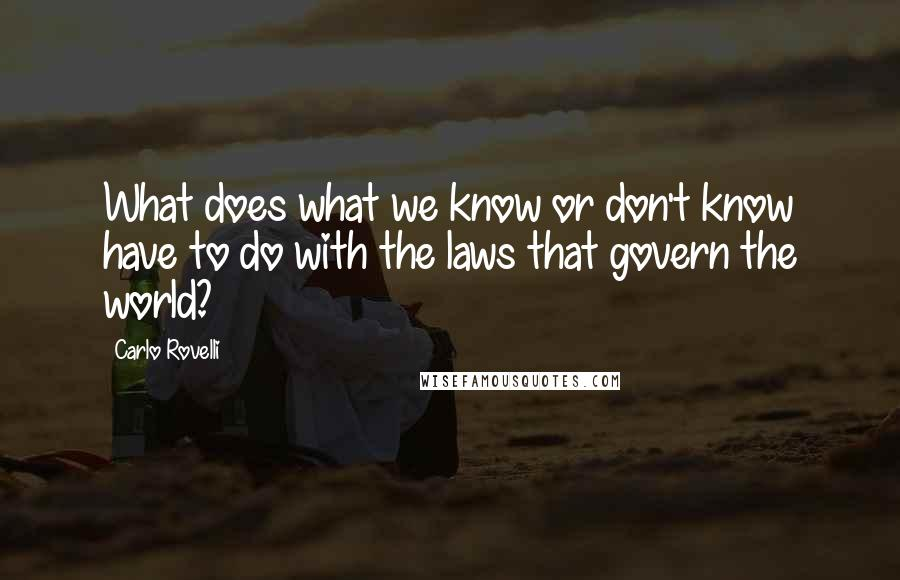 Carlo Rovelli quotes: What does what we know or don't know have to do with the laws that govern the world?