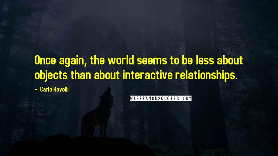 Carlo Rovelli quotes: Once again, the world seems to be less about objects than about interactive relationships.