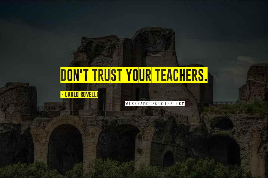 Carlo Rovelli quotes: Don't trust your teachers.