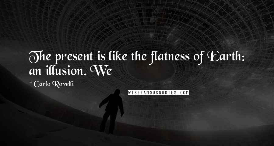Carlo Rovelli quotes: The present is like the flatness of Earth: an illusion. We
