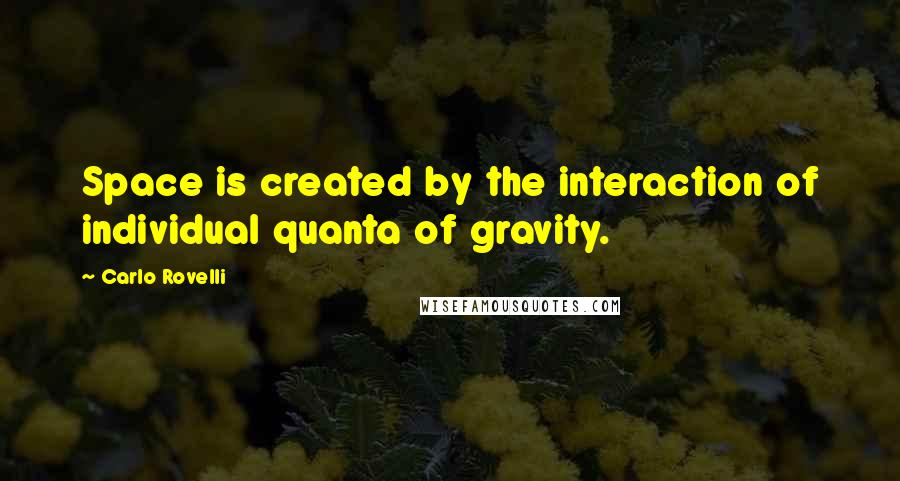 Carlo Rovelli quotes: Space is created by the interaction of individual quanta of gravity.