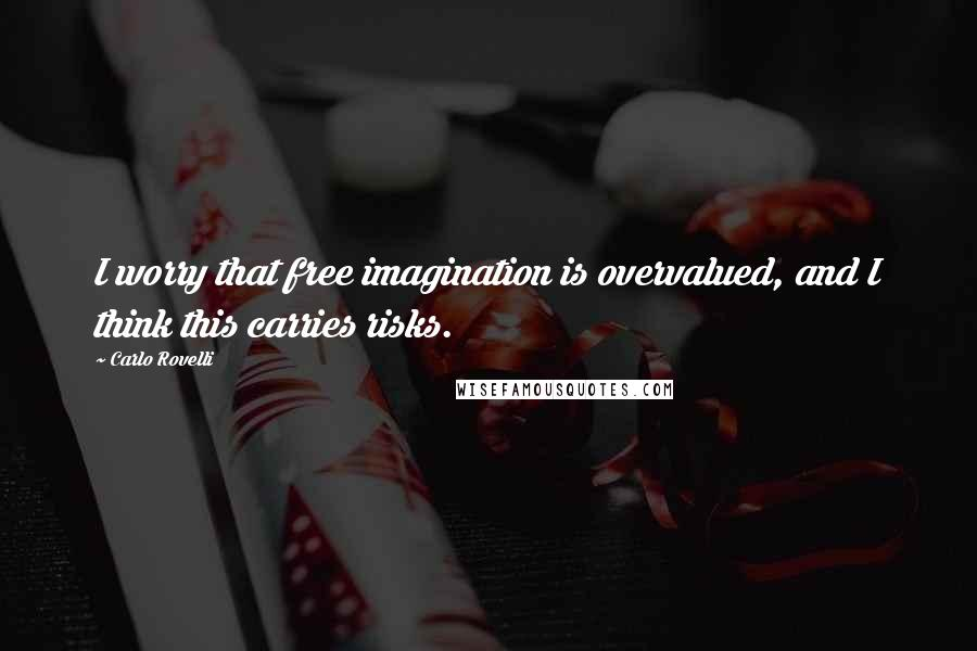 Carlo Rovelli quotes: I worry that free imagination is overvalued, and I think this carries risks.