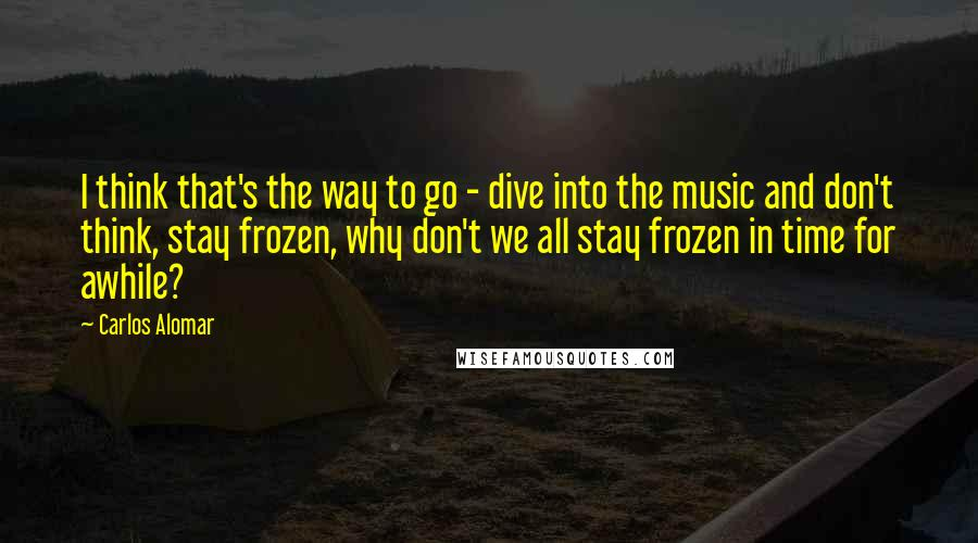 Carlos Alomar quotes: I think that's the way to go - dive into the music and don't think, stay frozen, why don't we all stay frozen in time for awhile?