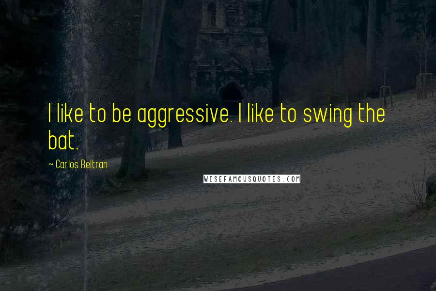 Carlos Beltran quotes: I like to be aggressive. I like to swing the bat.