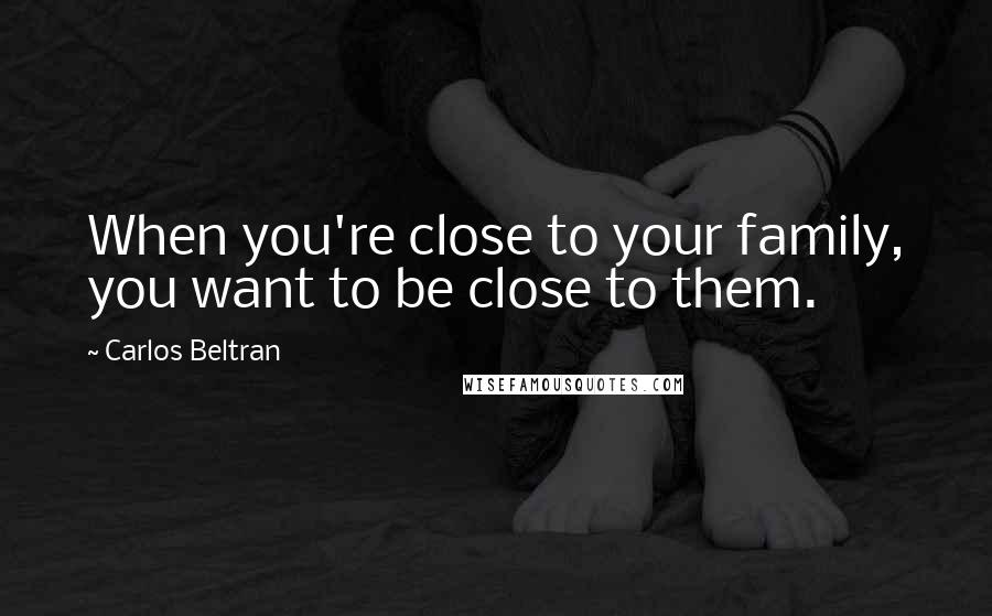 Carlos Beltran quotes: When you're close to your family, you want to be close to them.