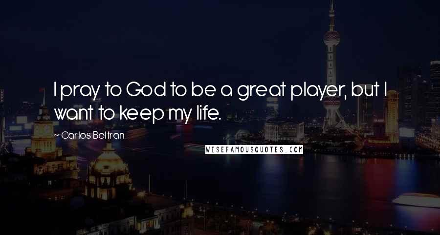 Carlos Beltran quotes: I pray to God to be a great player, but I want to keep my life.