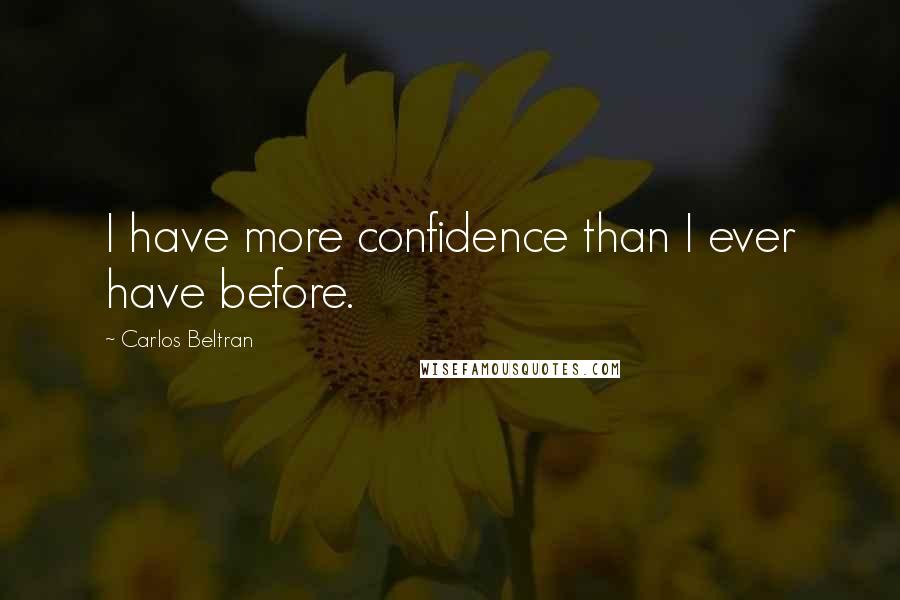 Carlos Beltran quotes: I have more confidence than I ever have before.