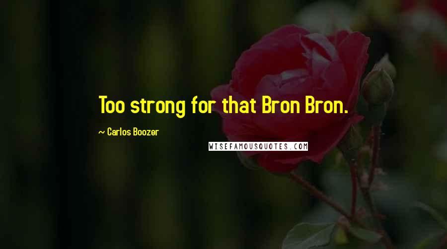 Carlos Boozer quotes: Too strong for that Bron Bron.