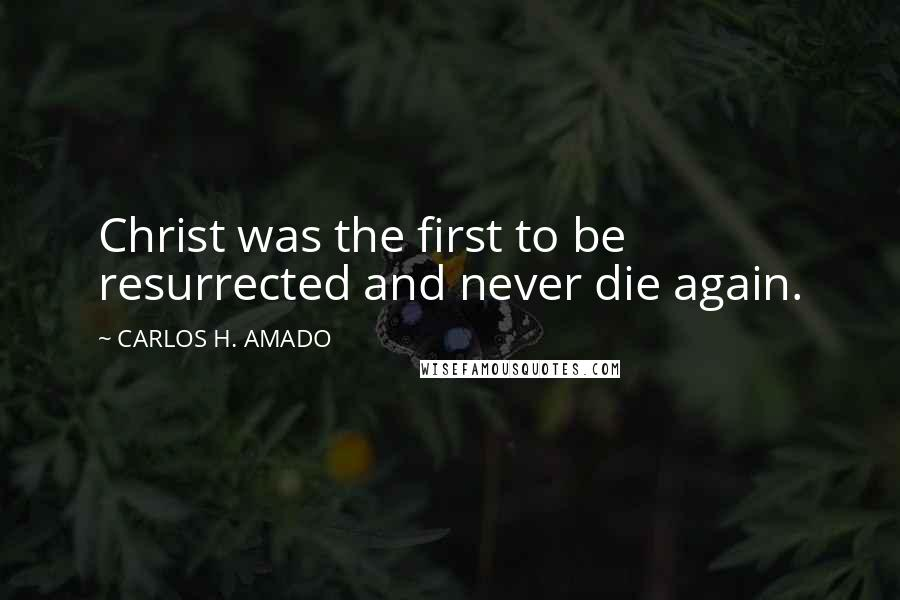 CARLOS H. AMADO quotes: Christ was the first to be resurrected and never die again.