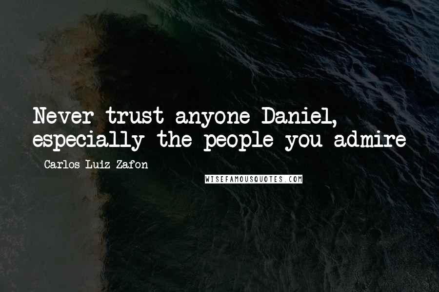 Carlos Luiz Zafon quotes: Never trust anyone Daniel, especially the people you admire