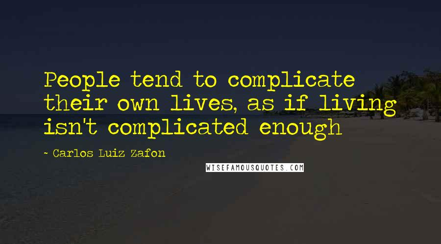 Carlos Luiz Zafon quotes: People tend to complicate their own lives, as if living isn't complicated enough