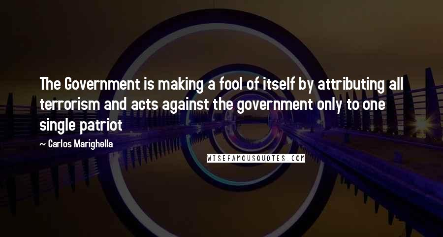 Carlos Marighella quotes: The Government is making a fool of itself by attributing all terrorism and acts against the government only to one single patriot