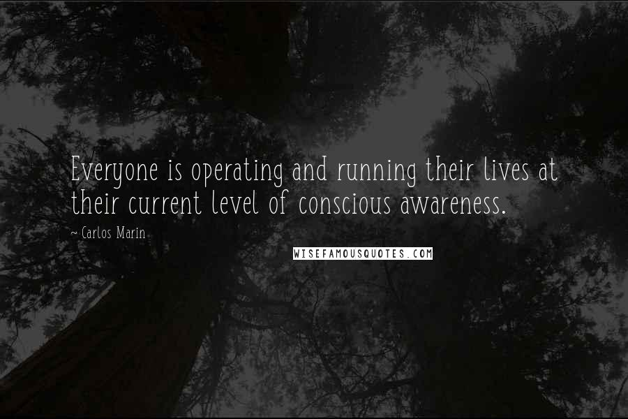 Carlos Marin quotes: Everyone is operating and running their lives at their current level of conscious awareness.