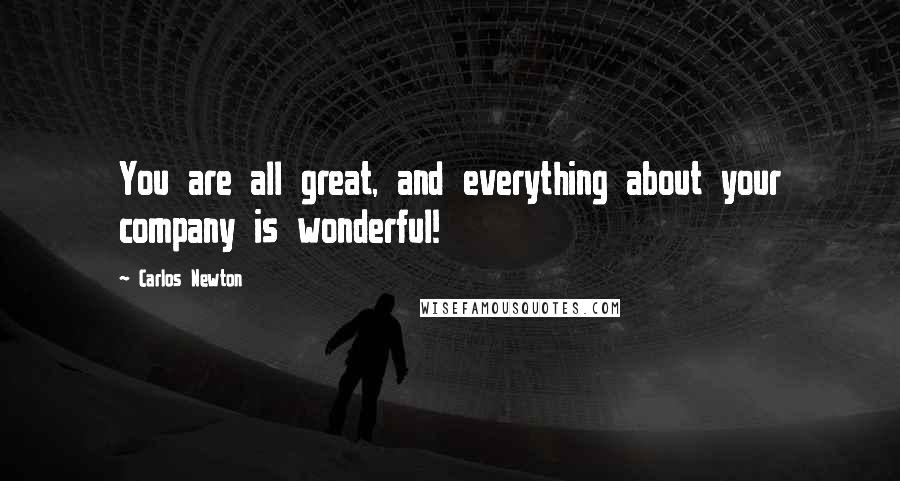 Carlos Newton quotes: You are all great, and everything about your company is wonderful!