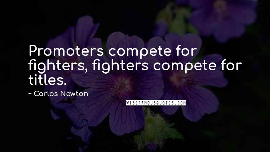 Carlos Newton quotes: Promoters compete for fighters, fighters compete for titles.