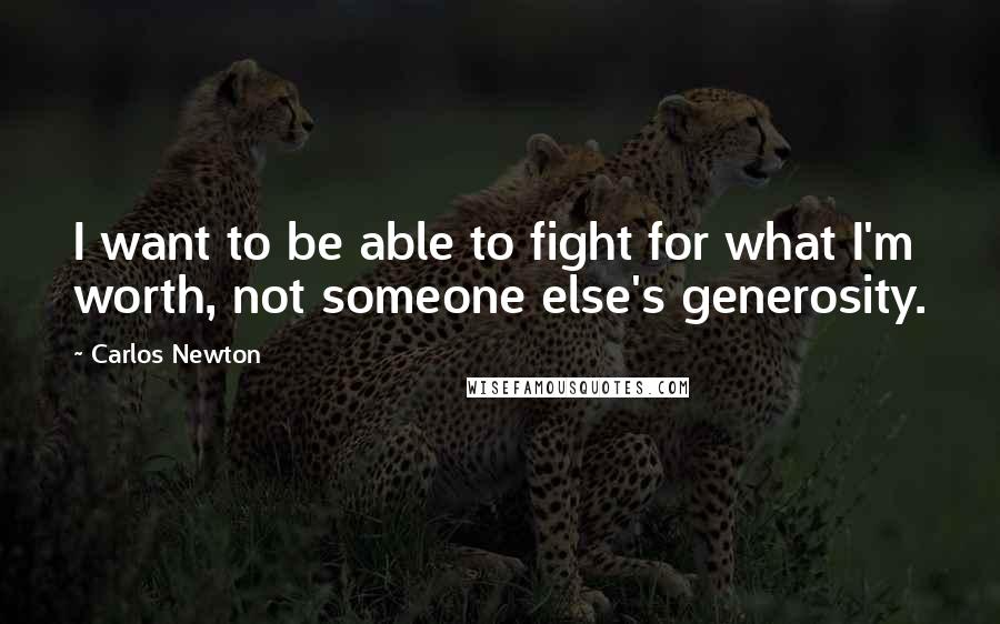 Carlos Newton quotes: I want to be able to fight for what I'm worth, not someone else's generosity.