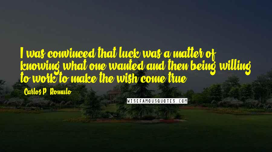 Carlos P. Romulo quotes: I was convinced that luck was a matter of knowing what one wanted and then being willing to work to make the wish come true.