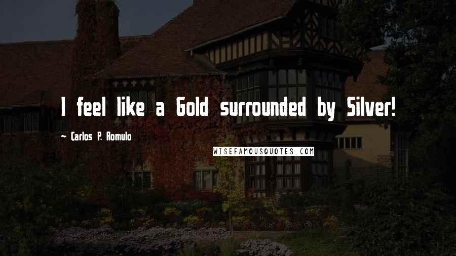 Carlos P. Romulo quotes: I feel like a Gold surrounded by Silver!