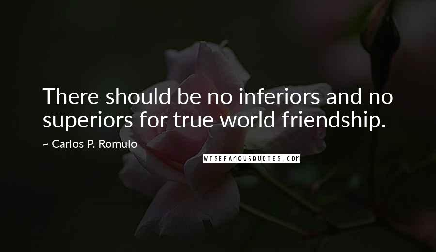 Carlos P. Romulo quotes: There should be no inferiors and no superiors for true world friendship.