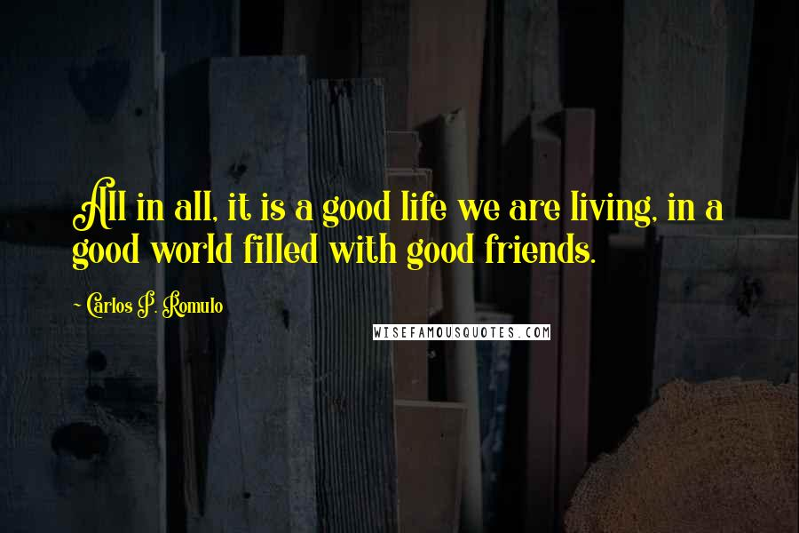 Carlos P. Romulo quotes: All in all, it is a good life we are living, in a good world filled with good friends.