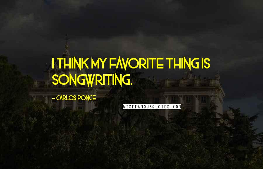 Carlos Ponce quotes: I think my favorite thing is songwriting.