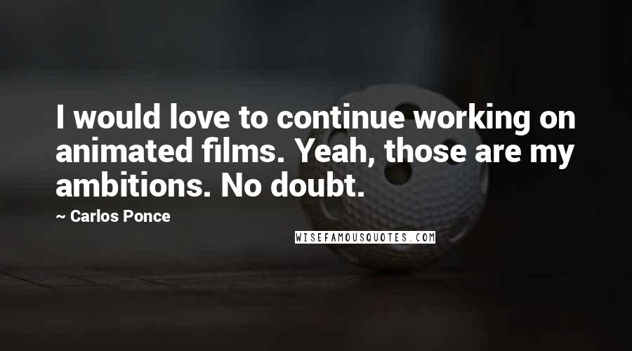 Carlos Ponce quotes: I would love to continue working on animated films. Yeah, those are my ambitions. No doubt.
