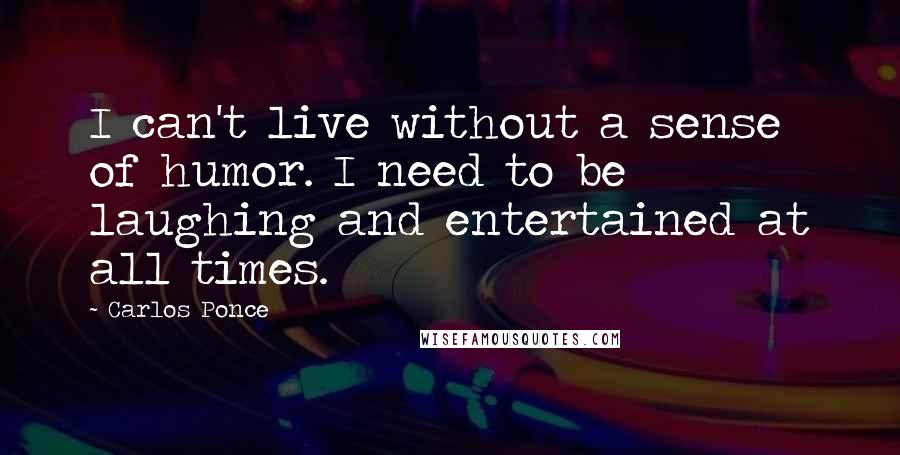 Carlos Ponce quotes: I can't live without a sense of humor. I need to be laughing and entertained at all times.