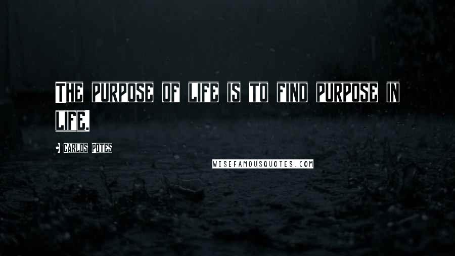 Carlos Potes quotes: The purpose of life is to find purpose in life.