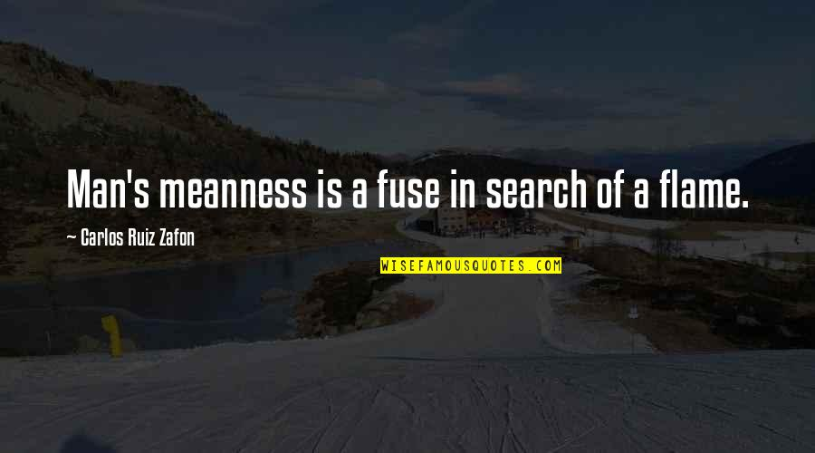 Carlos Ruiz Quotes By Carlos Ruiz Zafon: Man's meanness is a fuse in search of