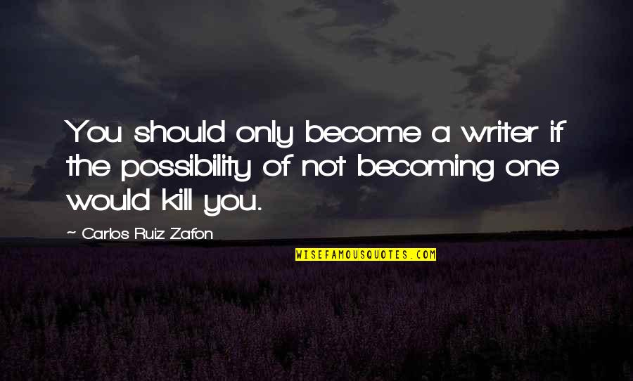 Carlos Ruiz Quotes By Carlos Ruiz Zafon: You should only become a writer if the