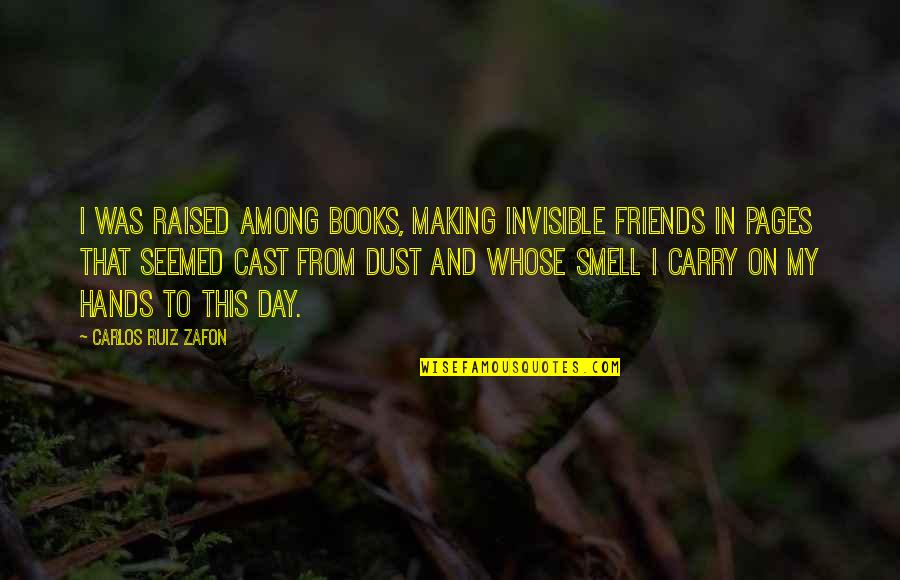 Carlos Ruiz Quotes By Carlos Ruiz Zafon: I was raised among books, making invisible friends