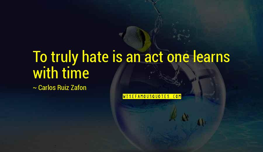 Carlos Ruiz Quotes By Carlos Ruiz Zafon: To truly hate is an act one learns
