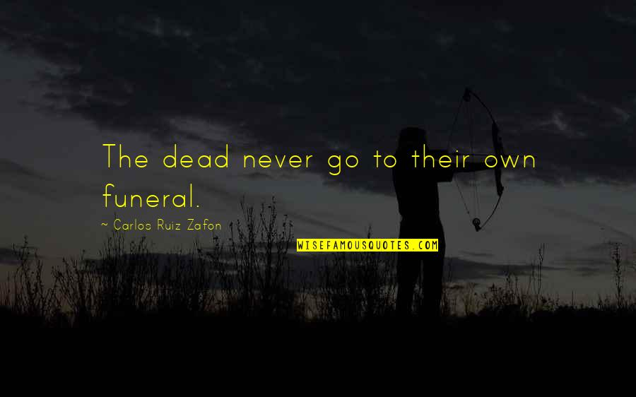 Carlos Ruiz Quotes By Carlos Ruiz Zafon: The dead never go to their own funeral.