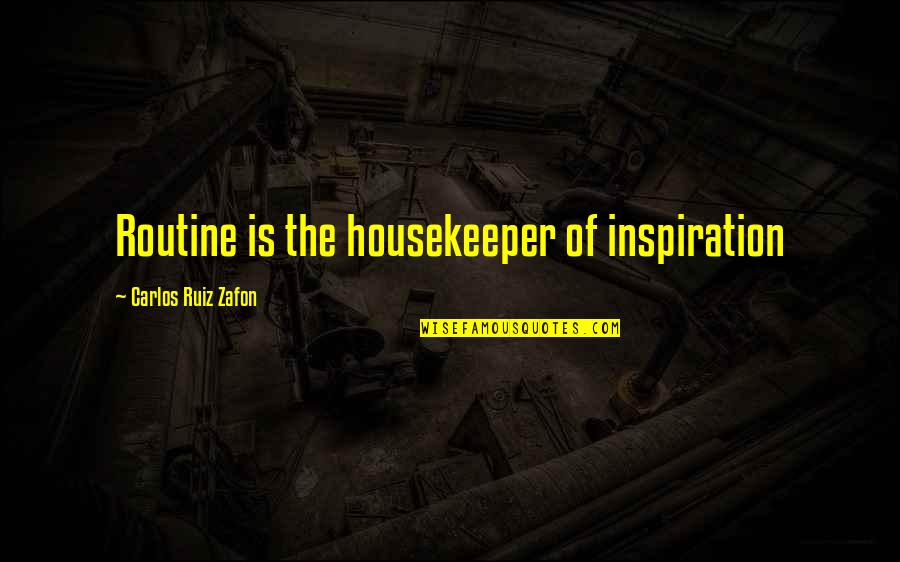 Carlos Ruiz Quotes By Carlos Ruiz Zafon: Routine is the housekeeper of inspiration