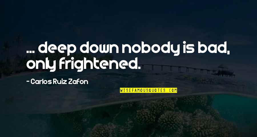 Carlos Ruiz Quotes By Carlos Ruiz Zafon: ... deep down nobody is bad, only frightened.