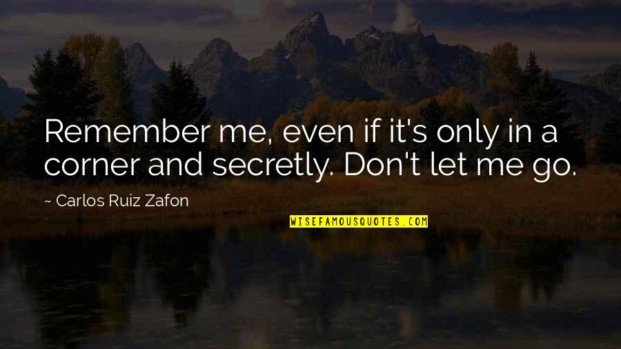 Carlos Ruiz Quotes By Carlos Ruiz Zafon: Remember me, even if it's only in a